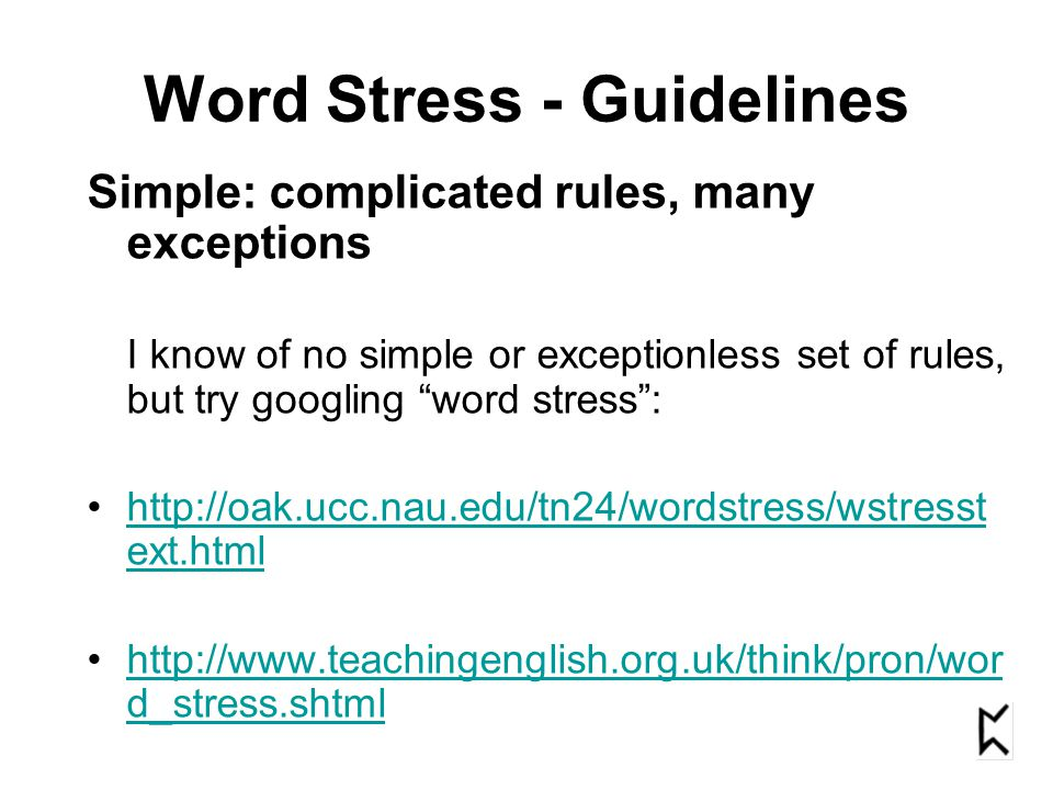 Word Stress - Guidelines Simple: complicated rules, many exceptions I know of no simple or exceptionless set of rules, but try googling word stress: http://oak.ucc.nau.edu/tn24/wordstress/wstresst ext.htmlhttp://oak.ucc.nau.edu/tn24/wordstress/wstresst ext.html http://www.teachingenglish.org.uk/think/pron/wor d_stress.shtmlhttp://www.teachingenglish.org.uk/think/pron/wor d_stress.shtml
