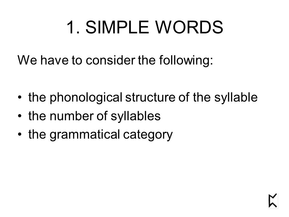 1. SIMPLE WORDS We have to consider the following: the phonological structure of the syllable the number of syllables the grammatical category