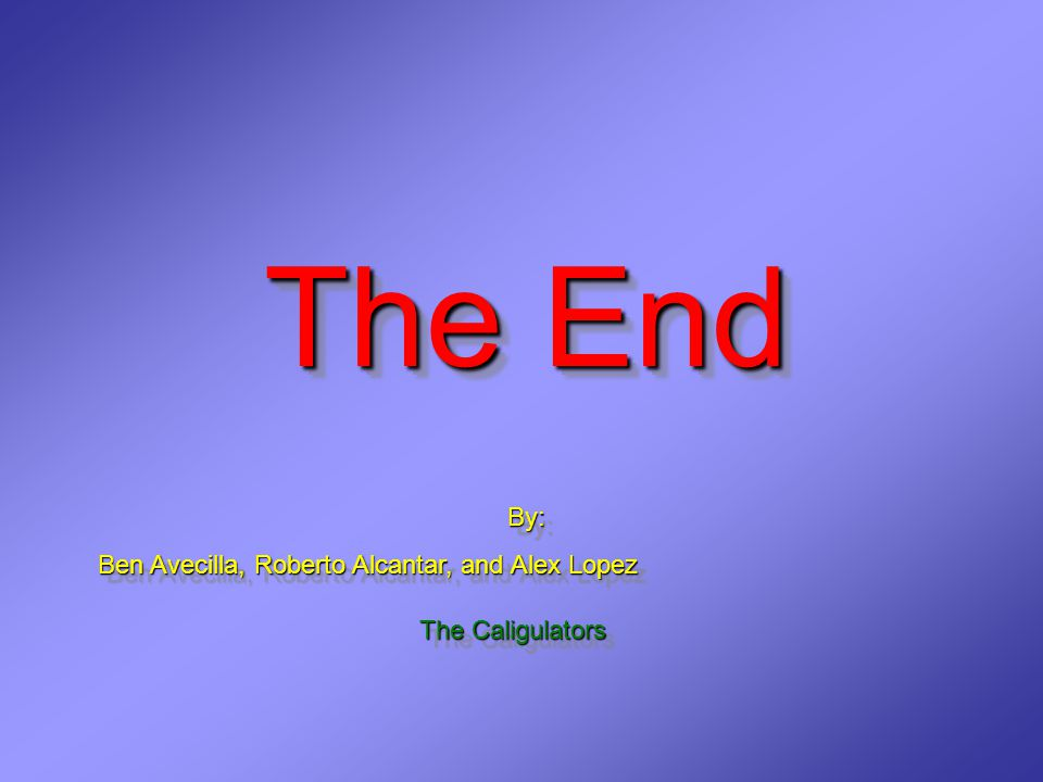 The End The End By: Ben Avecilla, Roberto Alcantar, and Alex Lopez By: Ben Avecilla, Roberto Alcantar, and Alex Lopez The Caligulators