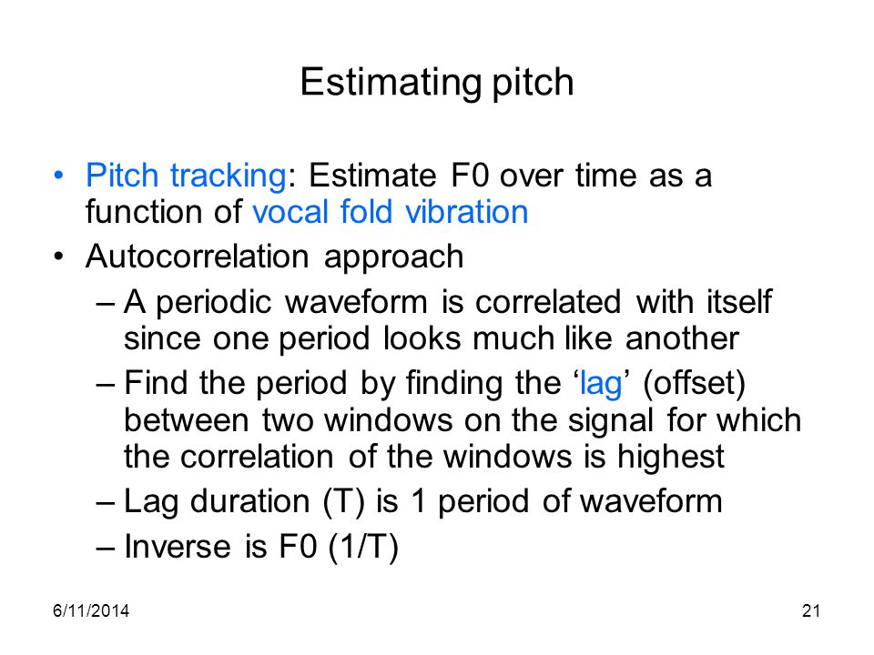 6/11/201421 Estimating pitch Pitch tracking: Estimate F0 over time as a function of vocal fold vibration Autocorrelation approach –A periodic waveform