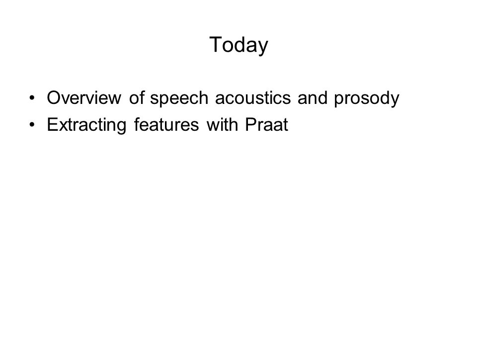 Today Overview of speech acoustics and prosody Extracting features with Praat