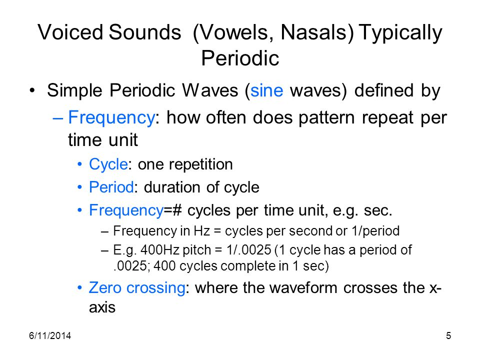 6/11/20145 Voiced Sounds (Vowels, Nasals) Typically Periodic Simple Periodic Waves (sine waves) defined by –Frequency: how often does pattern repeat p