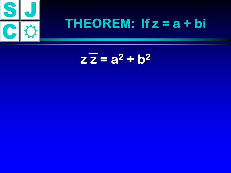 THEOREM: If z = a + bi z z = a 2 + b 2
