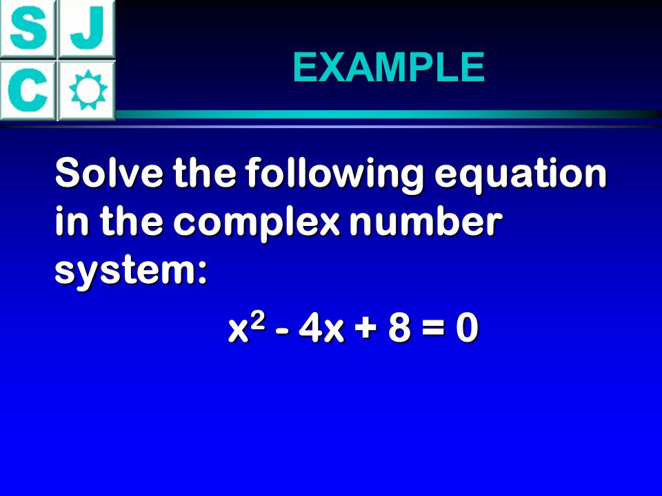 EXAMPLE Solve the following equation in the complex number system: Solve the following equation in the complex number system: x 2 - 4x + 8 = 0