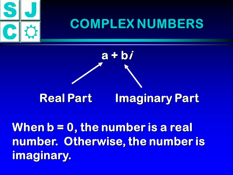 COMPLEX NUMBERS a + bi Real Part Imaginary Part When b = 0, the number is a real number. Otherwise, the number is imaginary.