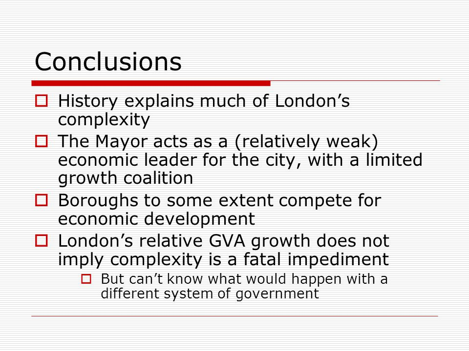 Conclusions History explains much of Londons complexity The Mayor acts as a (relatively weak) economic leader for the city, with a limited growth coal