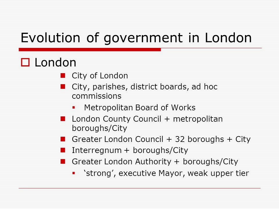 Evolution of government in London London City of London City, parishes, district boards, ad hoc commissions Metropolitan Board of Works London County