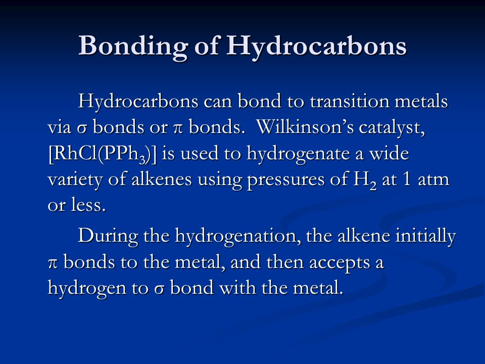Bonding of Hydrocarbons Hydrocarbons can bond to transition metals via σ bonds or π bonds. Wilkinsons catalyst, [RhCl(PPh 3 )] is used to hydrogenate