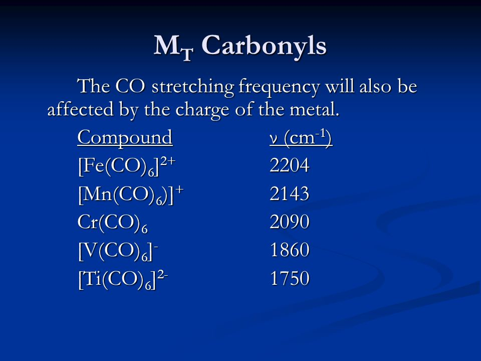 M T Carbonyls The CO stretching frequency will also be affected by the charge of the metal. Compoundν (cm -1 ) [Fe(CO) 6 ] 2+ 2204 [Mn(CO) 6 )] + 2143