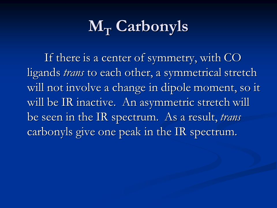 M T Carbonyls If there is a center of symmetry, with CO ligands trans to each other, a symmetrical stretch will not involve a change in dipole moment,