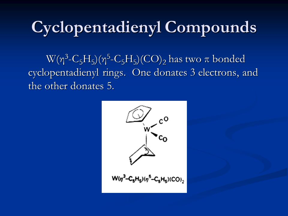 Cyclopentadienyl Compounds W(η 3 -C 5 H 5 )(η 5 -C 5 H 5 )(CO) 2 has two π bonded cyclopentadienyl rings. One donates 3 electrons, and the other donat