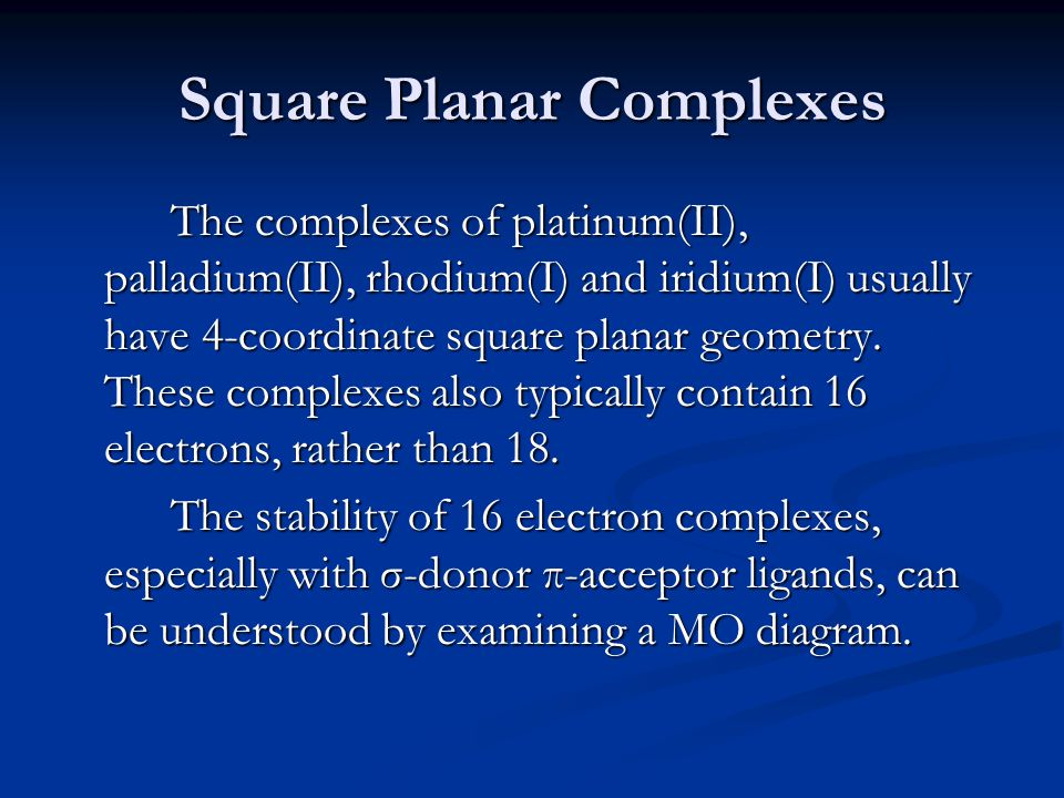 Square Planar Complexes The complexes of platinum(II), palladium(II), rhodium(I) and iridium(I) usually have 4-coordinate square planar geometry. Thes