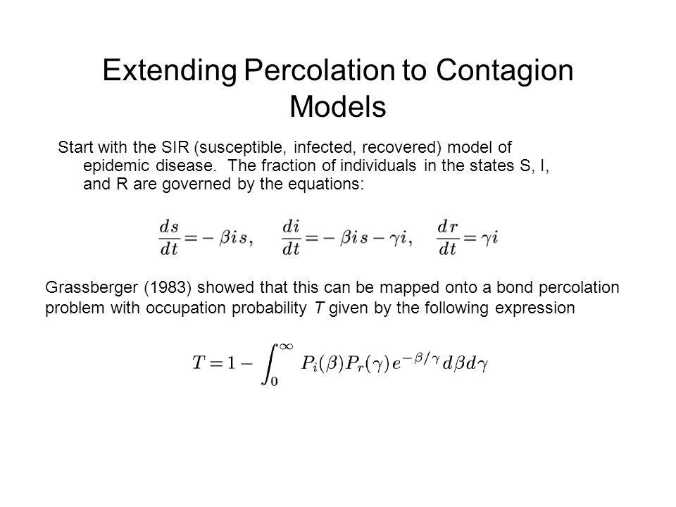 Extending Percolation to Contagion Models Start with the SIR (susceptible, infected, recovered) model of epidemic disease.