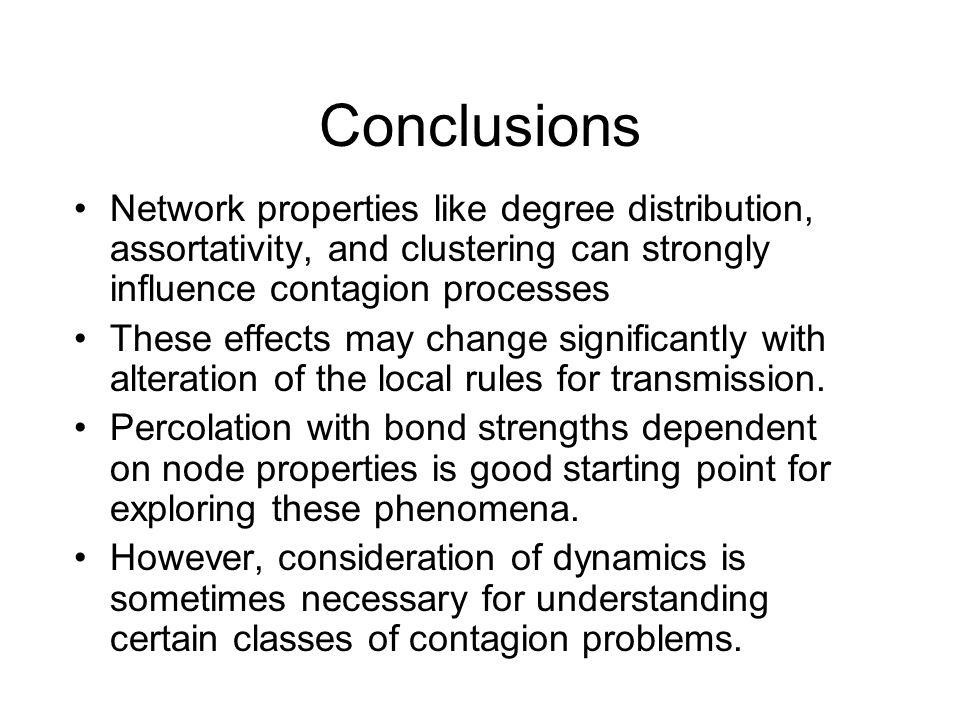 Conclusions Network properties like degree distribution, assortativity, and clustering can strongly influence contagion processes These effects may change significantly with alteration of the local rules for transmission.