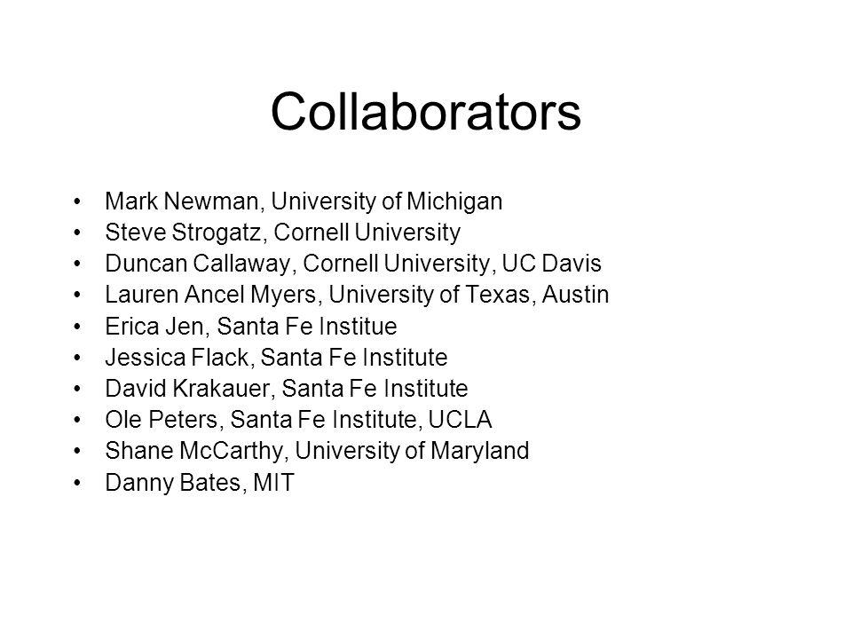 Collaborators Mark Newman, University of Michigan Steve Strogatz, Cornell University Duncan Callaway, Cornell University, UC Davis Lauren Ancel Myers, University of Texas, Austin Erica Jen, Santa Fe Institue Jessica Flack, Santa Fe Institute David Krakauer, Santa Fe Institute Ole Peters, Santa Fe Institute, UCLA Shane McCarthy, University of Maryland Danny Bates, MIT