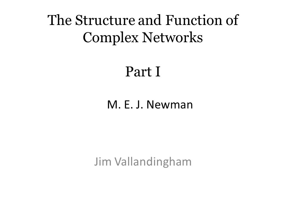 The Structure and Function of Complex Networks Part I Jim Vallandingham M. E. J. Newman