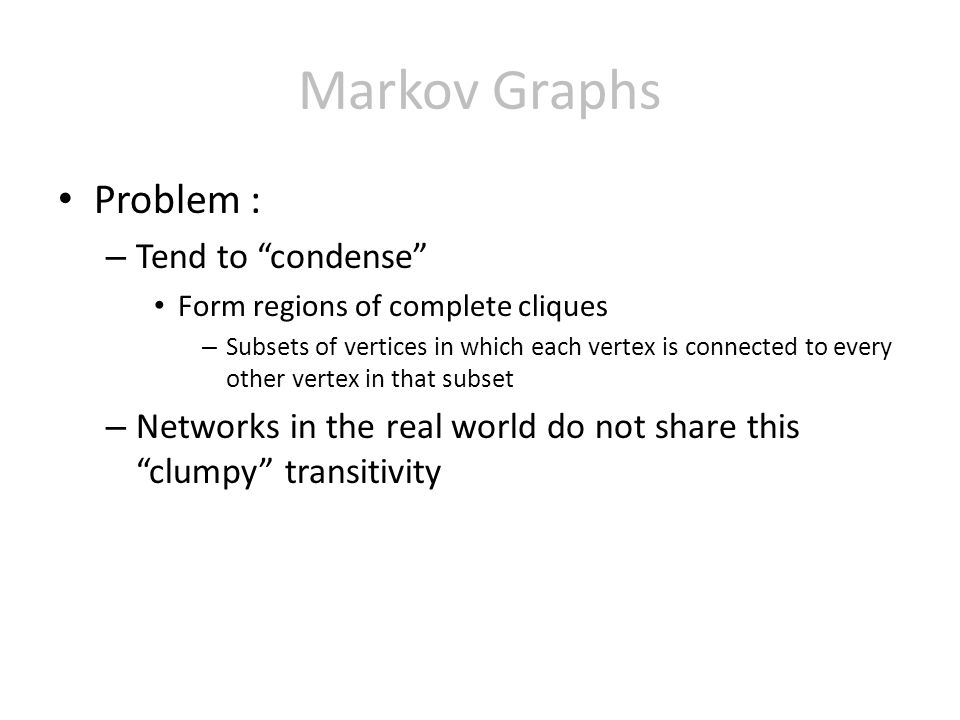 Markov Graphs Problem : – Tend to condense Form regions of complete cliques – Subsets of vertices in which each vertex is connected to every other vertex in that subset – Networks in the real world do not share this clumpy transitivity