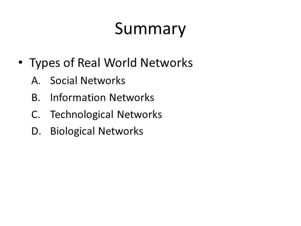Summary Types of Real World Networks A.Social Networks B.Information Networks C.Technological Networks D.Biological Networks