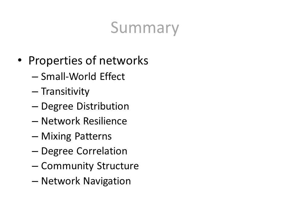 Summary Properties of networks – Small-World Effect – Transitivity – Degree Distribution – Network Resilience – Mixing Patterns – Degree Correlation – Community Structure – Network Navigation