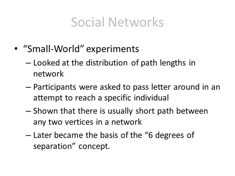 Social Networks Small-World experiments – Looked at the distribution of path lengths in network – Participants were asked to pass letter around in an attempt to reach a specific individual – Shown that there is usually short path between any two vertices in a network – Later became the basis of the 6 degrees of separation concept.