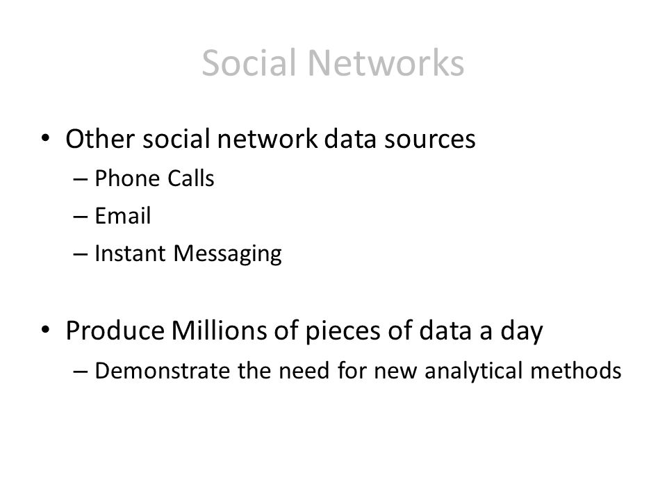 Other social network data sources – Phone Calls – Email – Instant Messaging Produce Millions of pieces of data a day – Demonstrate the need for new analytical methods