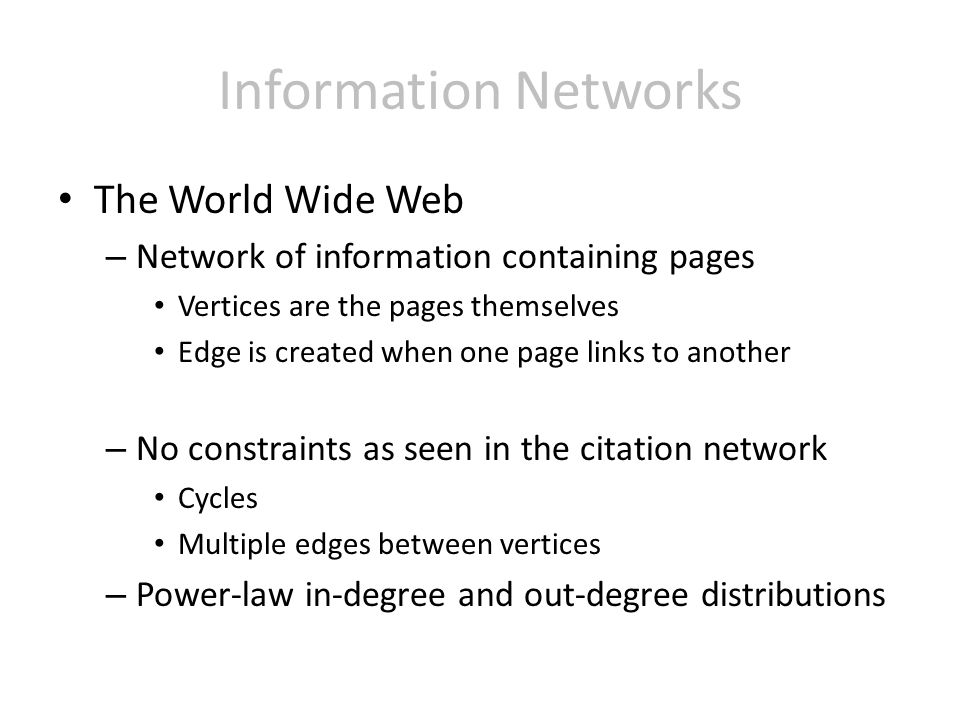 Information Networks The World Wide Web – Network of information containing pages Vertices are the pages themselves Edge is created when one page links to another – No constraints as seen in the citation network Cycles Multiple edges between vertices – Power-law in-degree and out-degree distributions