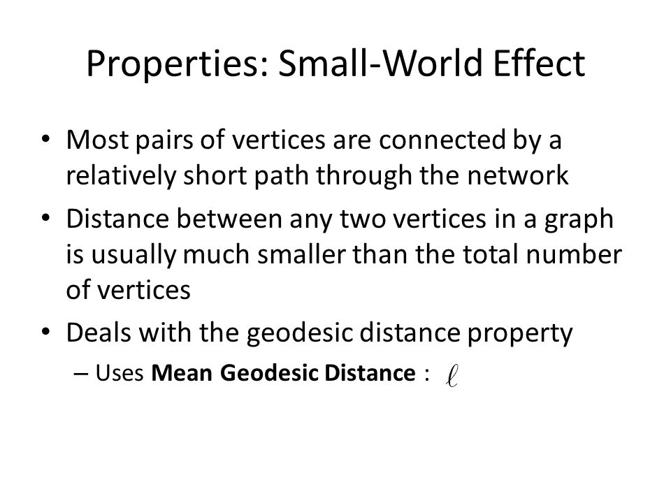 Properties: Small-World Effect Most pairs of vertices are connected by a relatively short path through the network Distance between any two vertices in a graph is usually much smaller than the total number of vertices Deals with the geodesic distance property – Uses Mean Geodesic Distance :
