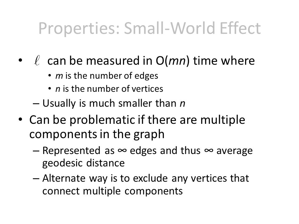 Properties: Small-World Effect can be measured in O(mn) time where m is the number of edges n is the number of vertices – Usually is much smaller than n Can be problematic if there are multiple components in the graph – Represented as edges and thus average geodesic distance – Alternate way is to exclude any vertices that connect multiple components