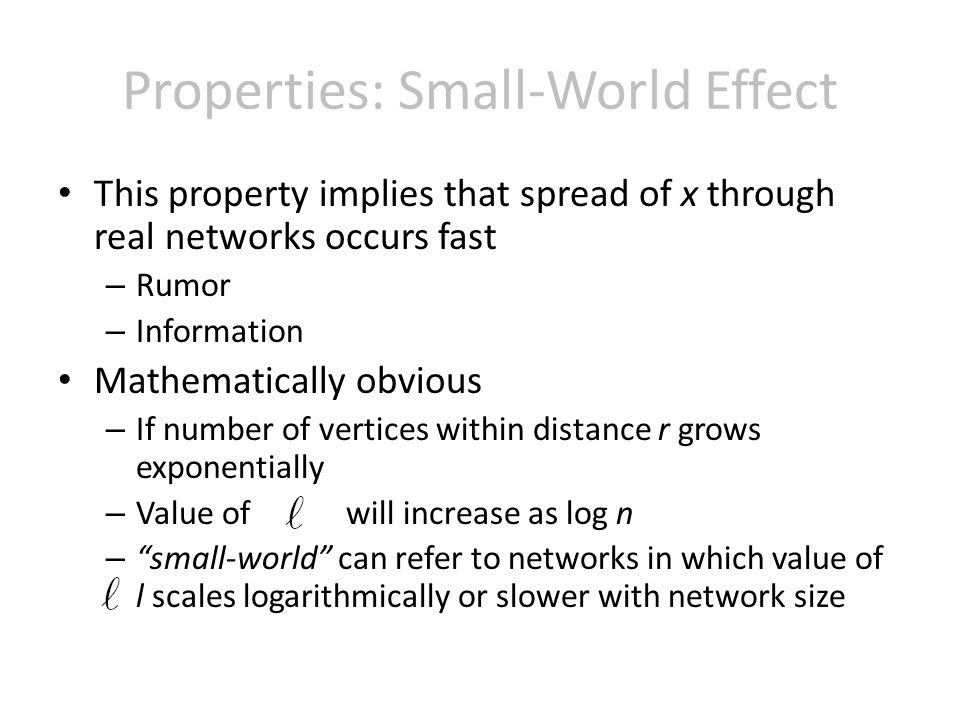 Properties: Small-World Effect This property implies that spread of x through real networks occurs fast – Rumor – Information Mathematically obvious – If number of vertices within distance r grows exponentially – Value of will increase as log n – small-world can refer to networks in which value of l scales logarithmically or slower with network size