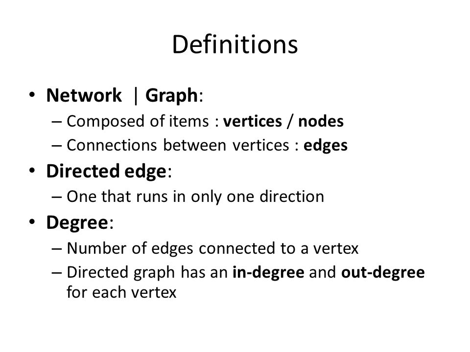 Definitions Network | Graph: – Composed of items : vertices / nodes – Connections between vertices : edges Directed edge: – One that runs in only one direction Degree: – Number of edges connected to a vertex – Directed graph has an in-degree and out-degree for each vertex