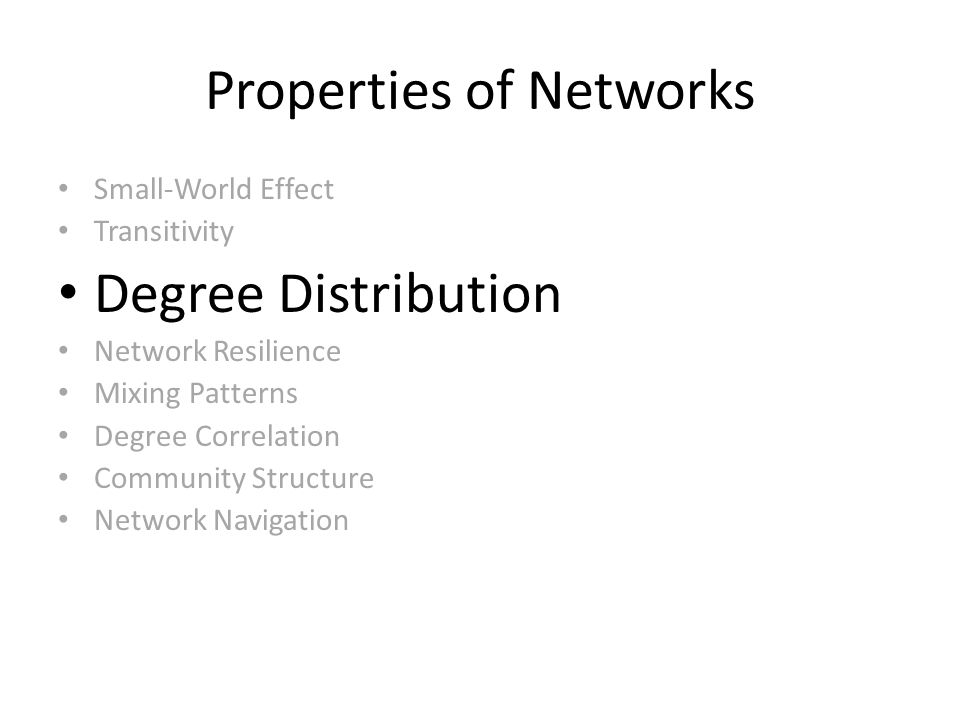 Properties of Networks Small-World Effect Transitivity Degree Distribution Network Resilience Mixing Patterns Degree Correlation Community Structure Network Navigation