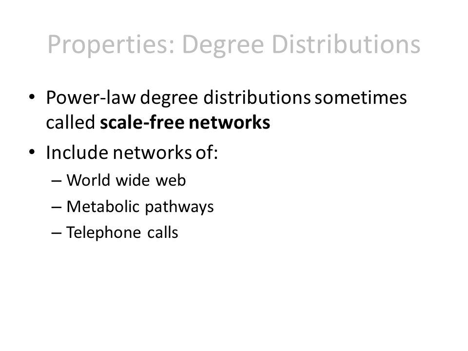 Properties: Degree Distributions Power-law degree distributions sometimes called scale-free networks Include networks of: – World wide web – Metabolic pathways – Telephone calls