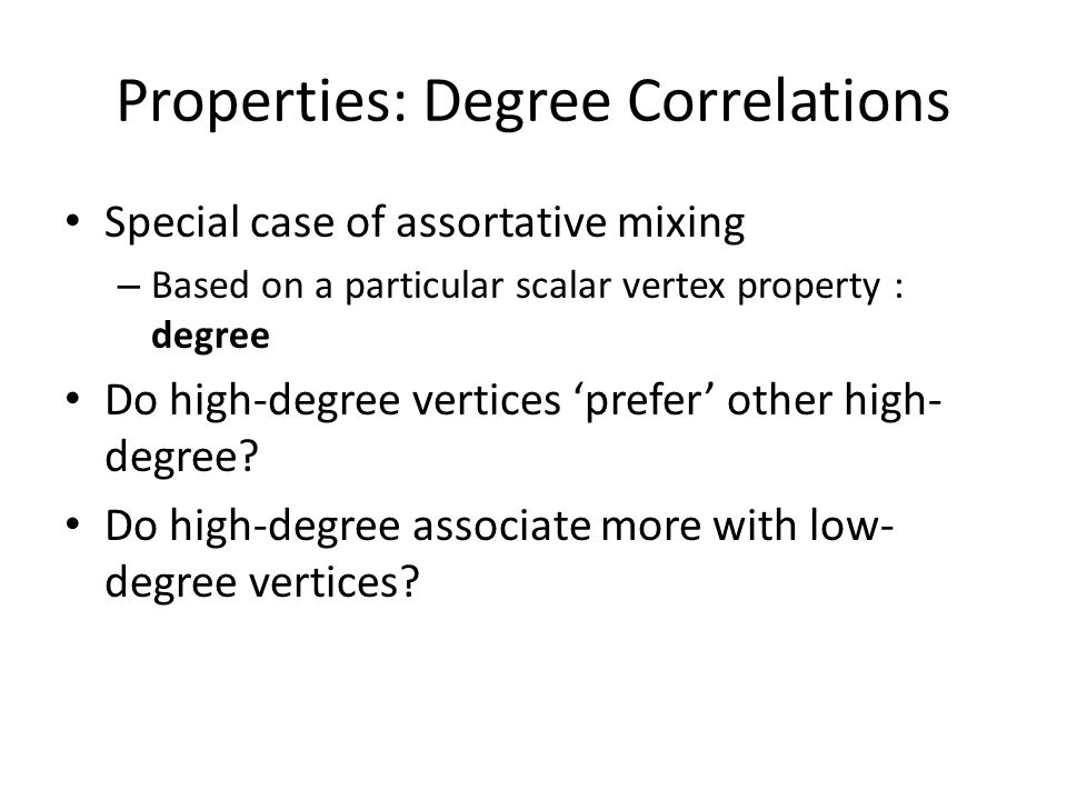 Properties: Degree Correlations Special case of assortative mixing – Based on a particular scalar vertex property : degree Do high-degree vertices prefer other high- degree.