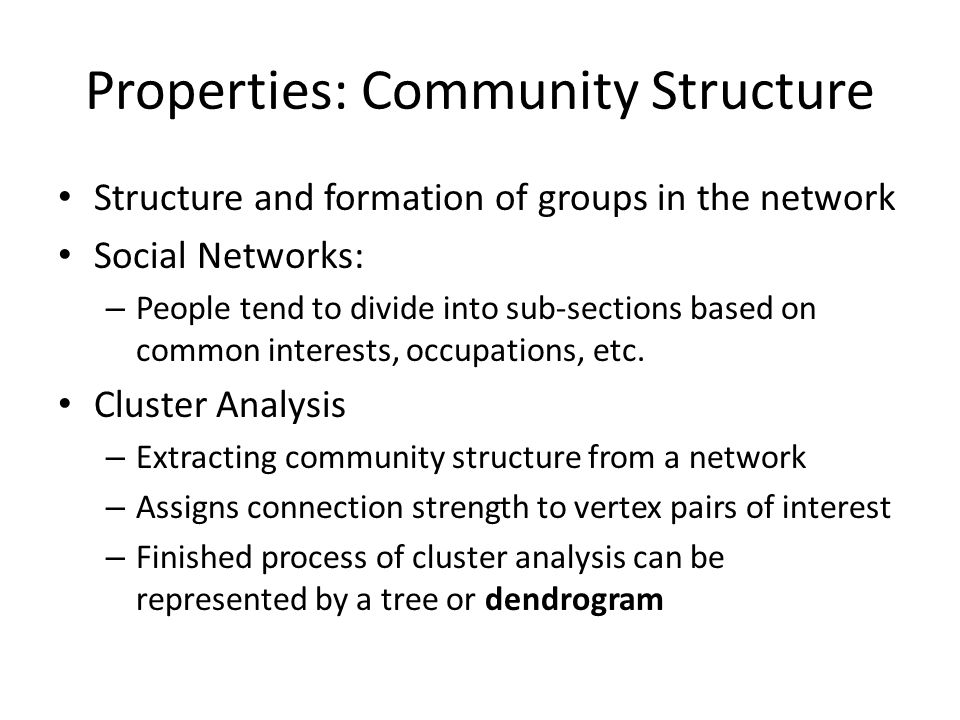 Properties: Community Structure Structure and formation of groups in the network Social Networks: – People tend to divide into sub-sections based on common interests, occupations, etc.