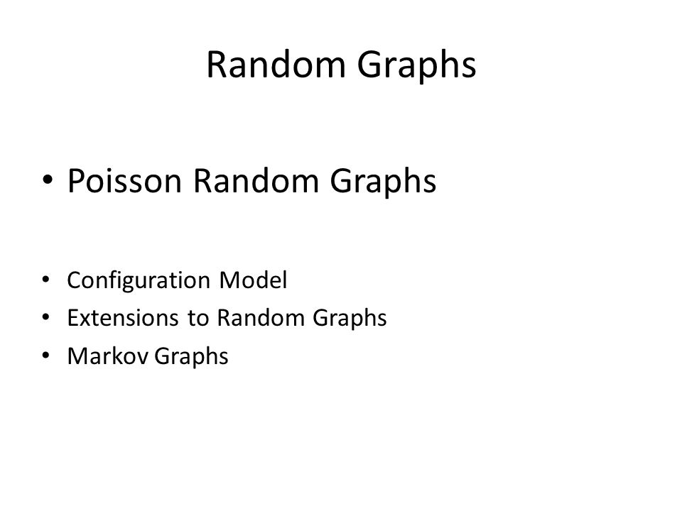 Random Graphs Poisson Random Graphs Configuration Model Extensions to Random Graphs Markov Graphs
