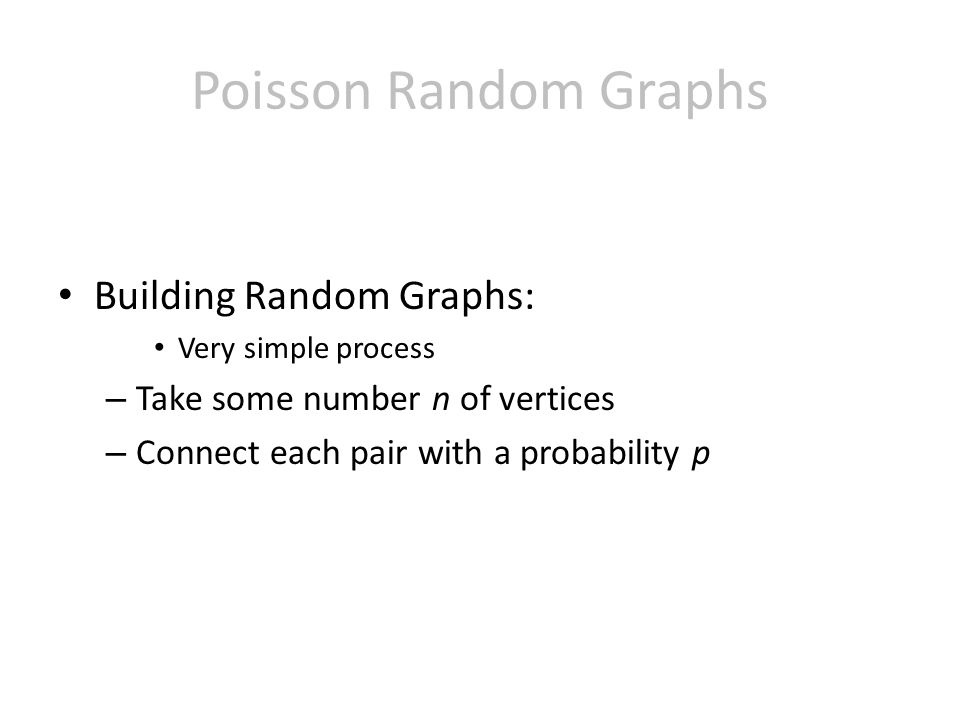 Poisson Random Graphs Building Random Graphs: Very simple process – Take some number n of vertices – Connect each pair with a probability p