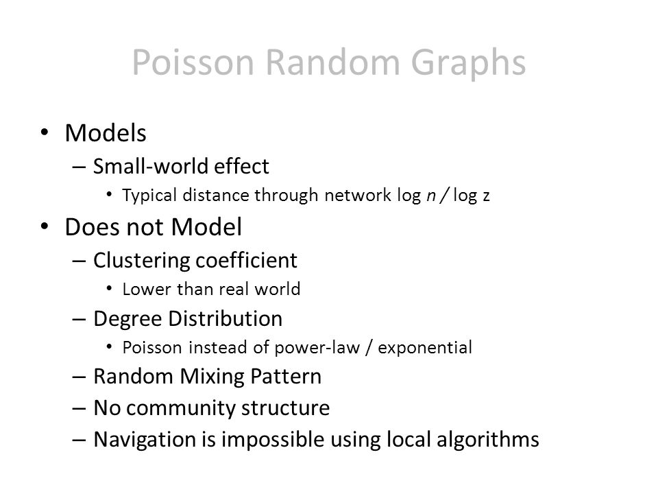 Models – Small-world effect Typical distance through network log n / log z Does not Model – Clustering coefficient Lower than real world – Degree Distribution Poisson instead of power-law / exponential – Random Mixing Pattern – No community structure – Navigation is impossible using local algorithms