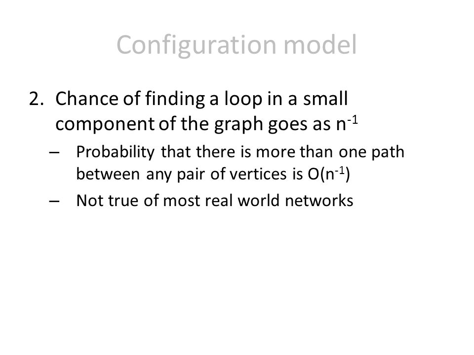 Configuration model 2.Chance of finding a loop in a small component of the graph goes as n -1 – Probability that there is more than one path between any pair of vertices is O(n -1 ) – Not true of most real world networks