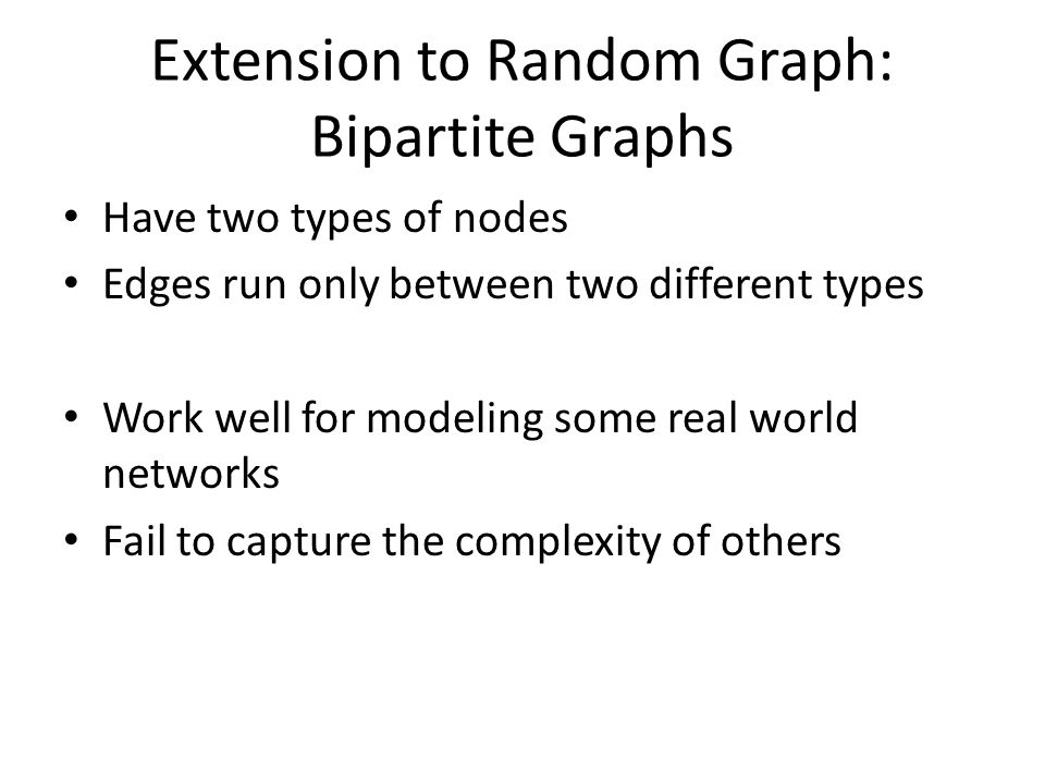 Extension to Random Graph: Bipartite Graphs Have two types of nodes Edges run only between two different types Work well for modeling some real world networks Fail to capture the complexity of others