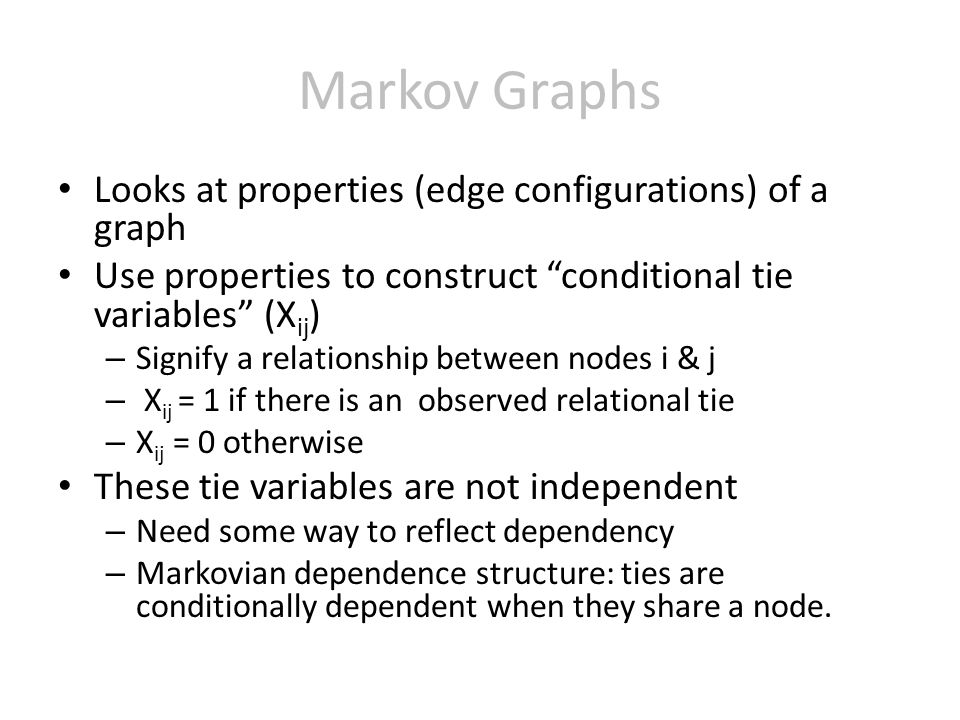 Markov Graphs Looks at properties (edge configurations) of a graph Use properties to construct conditional tie variables (X ij ) – Signify a relationship between nodes i & j – X ij = 1 if there is an observed relational tie – X ij = 0 otherwise These tie variables are not independent – Need some way to reflect dependency – Markovian dependence structure: ties are conditionally dependent when they share a node.