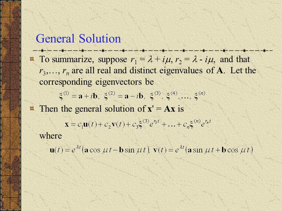 General Solution To summarize, suppose r 1 = + i, r 2 = - i, and that r 3,…, r n are all real and distinct eigenvalues of A. Let the corresponding eig