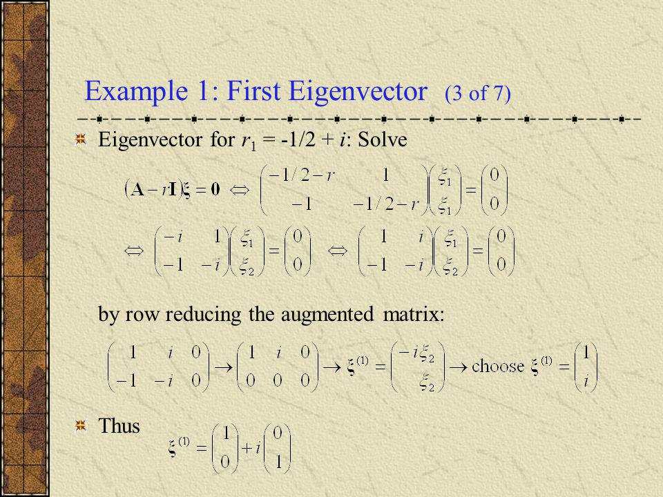 Example 1: First Eigenvector (3 of 7) Eigenvector for r 1 = -1/2 + i: Solve by row reducing the augmented matrix: Thus