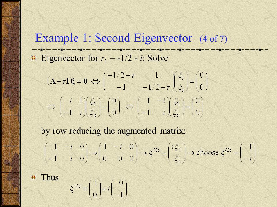 Example 1: Second Eigenvector (4 of 7) Eigenvector for r 1 = -1/2 - i: Solve by row reducing the augmented matrix: Thus