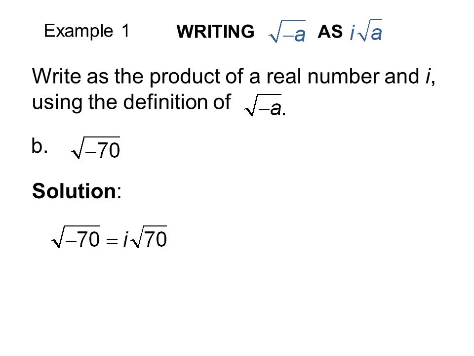 Example 1 Write as the product of a real number and i, using the definition of b. Solution: WRITING AS