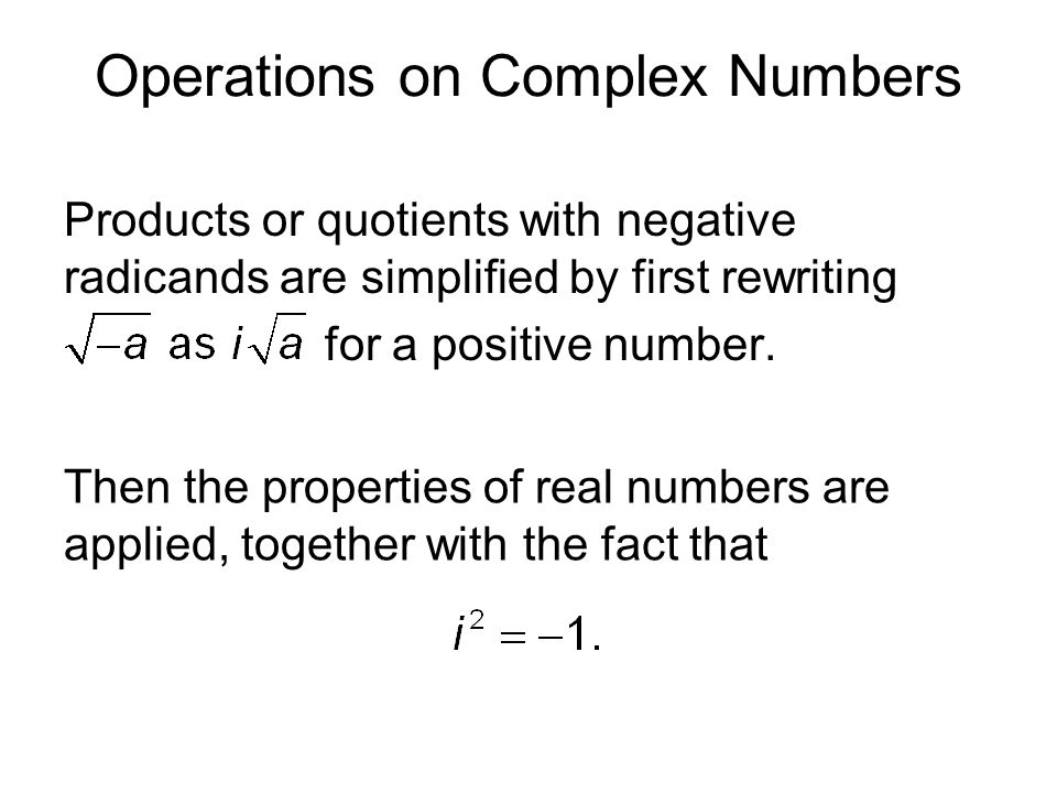 Operations on Complex Numbers Products or quotients with negative radicands are simplified by first rewriting for a positive number. Then the properti