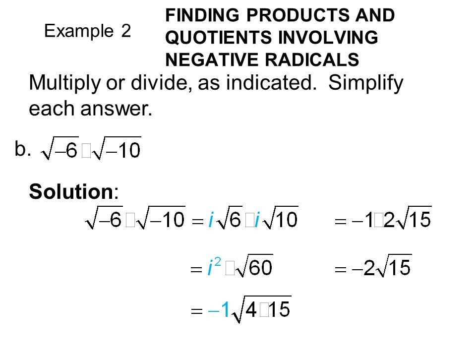 Example 2 FINDING PRODUCTS AND QUOTIENTS INVOLVING NEGATIVE RADICALS Multiply or divide, as indicated.