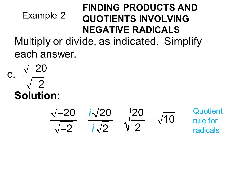 Example 2 FINDING PRODUCTS AND QUOTIENTS INVOLVING NEGATIVE RADICALS Multiply or divide, as indicated. Simplify each answer. c. Solution: Quotient rul