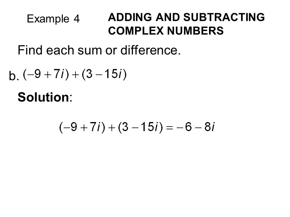 Example 4 ADDING AND SUBTRACTING COMPLEX NUMBERS Find each sum or difference. b. Solution: