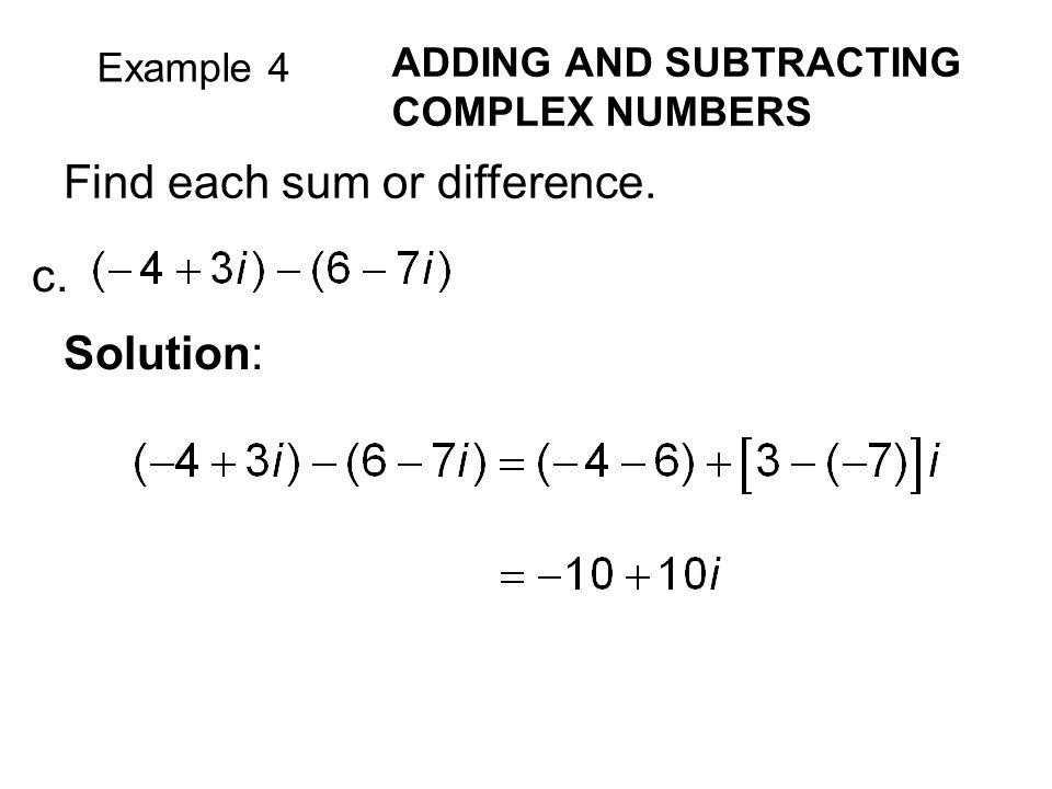 Example 4 ADDING AND SUBTRACTING COMPLEX NUMBERS Find each sum or difference. c. Solution: