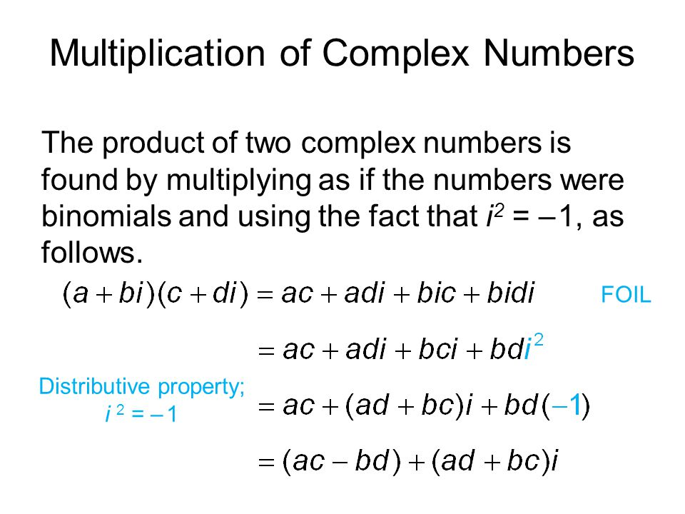 Multiplication of Complex Numbers The product of two complex numbers is found by multiplying as if the numbers were binomials and using the fact that i 2 = – 1, as follows.